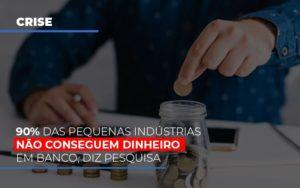 90 Das Pequenas Industrias Nao Conseguem Dinheiro Em Banco Diz Pesquisa Contabilidade - Contabilidade em Itaperuçu- Ribas Contabilidade