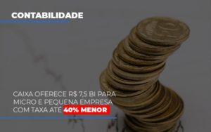 Caixa Oferece 75 Bi Para Micro E Pequena Empresa Com Taxa Ate 40 Menor Contabilidade - Contabilidade em Itaperuçu- Ribas Contabilidade