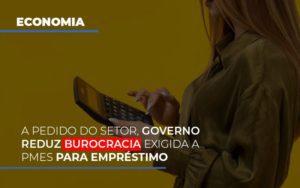 A Pedido Do Setor Governo Reduz Burocracia Exigida A Pmes Para Empresario Contabilidade - Contabilidade em Itaperuçu- Ribas Contabilidade