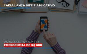 Caixa Lanca Site E Aplicativo Para Solicitar Auxilio Emergencial De Rs 600 Contabilidade - Contabilidade em Itaperuçu- Ribas Contabilidade