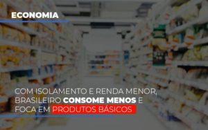 Com O Isolamento E Renda Menor Brasileiro Consome Menos E Foca Em Produtos Basicos Contabilidade - Contabilidade em Itaperuçu- Ribas Contabilidade