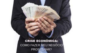 Crise Economica Como Fazer Meu Negocio Prosperar Contabilidade - Contabilidade em Itaperuçu- Ribas Contabilidade