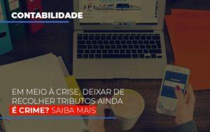 Em Meio A Crise Deixar De Recolher Tributos Ainda E Crime Contabilidade - Contabilidade em Itaperuçu- Ribas Contabilidade