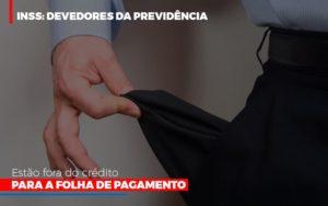 Inss Devedores Da Previdencia Estao Fora Do Credito Para Folha De Pagamento Contabilidade - Contabilidade em Itaperuçu- Ribas Contabilidade