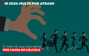 Ir 2020 Multa Por Atraso E Maior Do Que Voce Pensa Por Causa Do Calculo Restituição Contabilidade - Contabilidade em Itaperuçu- Ribas Contabilidade