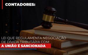 Lei Que Regulamenta Negociacao De Divida Tributaria Com A Uniao E Sancionada Contabilidade - Contabilidade em Itaperuçu- Ribas Contabilidade