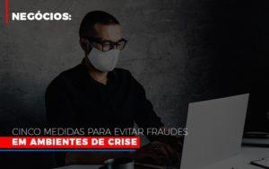Negocios Cinco Medidas Para Evitar Fraudes Em Ambientes De Crise Contabilidade - Contabilidade em Itaperuçu- Ribas Contabilidade