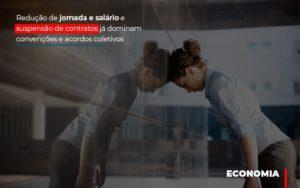 Reducao De Jornada E Salario E Suspensao De Contratos Ja Dominam Convencoes E Acordos Contabilidade - Contabilidade em Itaperuçu- Ribas Contabilidade