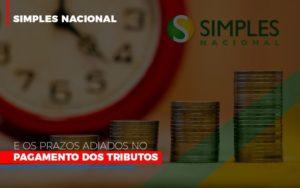 Simples Nacional E Os Prazos Adiados No Pagamento Dos Tributos Contabilidade - Contabilidade em Itaperuçu- Ribas Contabilidade