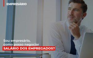 Sou Empresario Como Posso Negociar Salario Dos Empregados Contabilidade - Contabilidade em Itaperuçu- Ribas Contabilidade