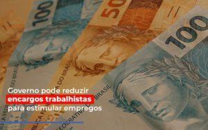 Governo Pode Reduzir Encargos Trabalhistas Para Estimular Empregos - Contabilidade em Itaperuçu- Ribas Contabilidade