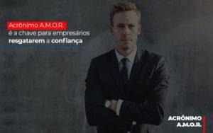 Acronimo A M O R E A Chave Para Empresarios Resgatarem A Confianca - Contabilidade em Itaperuçu- Ribas Contabilidade