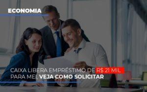 Caixa Libera Emprestimo De R 21 Mil Para Mei Veja Como Solicitar - Contabilidade em Itaperuçu- Ribas Contabilidade