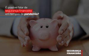 E Possivel Falar De Seguranca Financeira Em Tempos De Pandemia - Contabilidade em Itaperuçu- Ribas Contabilidade