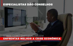 Especialistas Dao Conselhos Sobre Como Empresas Podem Enfrentar Melhor A Crise Economica Contabilidade - Contabilidade em Itaperuçu- Ribas Contabilidade