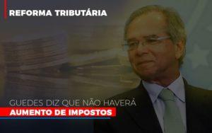 Guedes Diz Que Nao Havera Aumento De Impostos - Contabilidade em Itaperuçu- Ribas Contabilidade