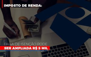 Imposto De Renda Faixa De Isencao Pode Ser Ampliada R 5 Mil - Contabilidade em Itaperuçu- Ribas Contabilidade