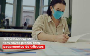 Mei Trabalhadores Mei Tem Novos Prazos Para Pagamentos De Tributos - Contabilidade em Itaperuçu- Ribas Contabilidade