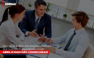 Sebrae Aponta Que 86 Dos Empreendedores Que Buscaram Emprestimo Entre Abril E Maio Nao Conseguiram - Contabilidade em Itaperuçu- Ribas Contabilidade