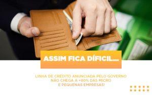 Assim Fica Dificil Linha De Credito Anunciada Pelo Governo Nao Chega A 80 Das Micro E Pequenas Empresas - Contabilidade em Itaperuçu- Ribas Contabilidade