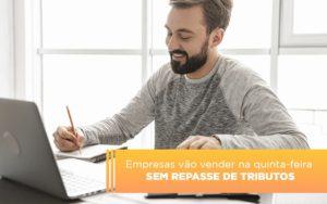 Empresas Vao Vender Na Quinta Feira Sem Repasse De Tributos - Contabilidade em Itaperuçu- Ribas Contabilidade