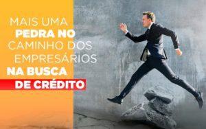 Mais Uma Pedra No Caminho Dos Empresarios Na Busca De Credito - Contabilidade em Itaperuçu- Ribas Contabilidade
