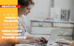 A Mp 927 Perdeu A Validade Mas Seus Estagiarios Ainda Podem Trabalhar Em Home Office - Contabilidade em Itaperuçu- Ribas Contabilidade