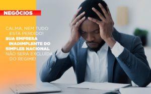 Calma Nem Tudo Esta Perdido Sua Empresa Inadimplente Do Simples Nacional Nao Sera Excluida Do Simples - Contabilidade em Itaperuçu- Ribas Contabilidade