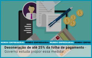 Desoneracao De Ate 25 Da Folha De Pagamento Governo Estuda Propor Essa Medida - Contabilidade em Itaperuçu- Ribas Contabilidade
