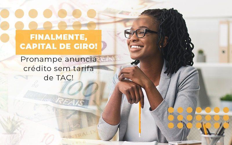 Finalmente Capital De Giro Pronampe Anuncia Credito Sem Tarifa De Tac - Contabilidade em Itaperuçu- Ribas Contabilidade
