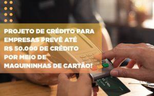 Projeto De Credito Para Empresas Preve Ate R 50 000 De Credito Por Meio De Maquininhas De Carta - Contabilidade em Itaperuçu- Ribas Contabilidade
