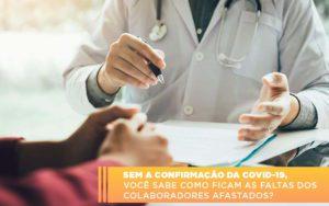Sem A Confirmacao De Covid 19 Voce Sabe Como Ficam As Faltas Dos Colaboradores Afastados - Contabilidade em Itaperuçu- Ribas Contabilidade