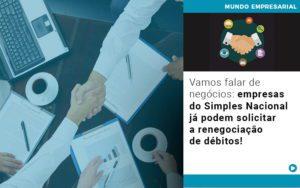 Vamos Falar De Negocios Empresas Do Simples Nacional Ja Podem Solicitar A Renegociacao De Debitos - Contabilidade em Itaperuçu- Ribas Contabilidade