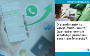 O Atendimento No Varejo Mudou Muito Quer Saber Como O Whatsapp Promoveu Essa Transformacao - Contabilidade em Itaperuçu- Ribas Contabilidade