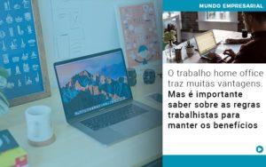 O Trabalho Home Office Traz Muitas Vantagens Mas E Importante Saber Sobre As Regras Trabalhistas Para Manter Os Beneficios - Contabilidade em Itaperuçu- Ribas Contabilidade