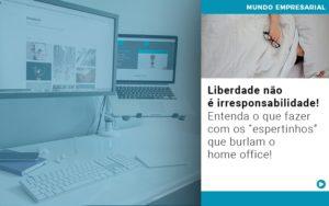 Liberdade Nao E Irresponsabilidade Entenda O Que Fazer Com Os Espertinhos Que Burlam O Home Office - Contabilidade em Itaperuçu- Ribas Contabilidade