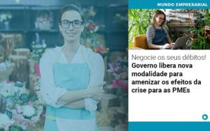 Negocie Os Seus Debitos Governo Libera Nova Modalidade Para Amenizar Os Efeitos Da Crise Para Pmes - Contabilidade em Itaperuçu- Ribas Contabilidade
