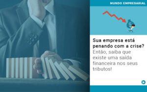 Sua Empresa Esta Penando Com A Crise Entao Saiba Que Existe Uma Saida Financeira Nos Seus Tributos - Contabilidade em Itaperuçu- Ribas Contabilidade