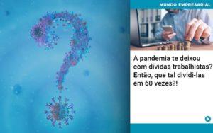 A Pandemia Te Deixou Com Dividas Trabalhistas Entao Que Tal Dividi Las Em 60 Vezes - Contabilidade em Itaperuçu- Ribas Contabilidade