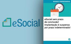 E Social Sem Prazo De Conculsao Implantacao E Suspensa Por Prazo Indeterminado - Contabilidade em Itaperuçu- Ribas Contabilidade