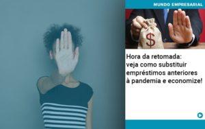 Hora Da Retomada Veja Como Substituir Emprestimos Anteriores A Pandemia E Economize - Contabilidade em Itaperuçu- Ribas Contabilidade