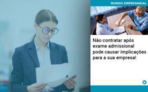 Nao Contratar Apos Exame Admissional Pode Causar Implicacoes Para Sua Empresa - Contabilidade em Itaperuçu- Ribas Contabilidade