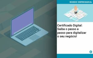 Certificado Digital: Saiba O Passo A Passo Para Digitalizar O Seu Negócio! - Contabilidade em Itaperuçu- Ribas Contabilidade