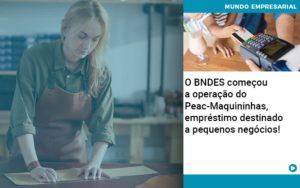 O Bndes Começou A Operação Do Peac Maquininhas, Empréstimo Destinado A Pequenos Negócios! - Contabilidade em Itaperuçu- Ribas Contabilidade